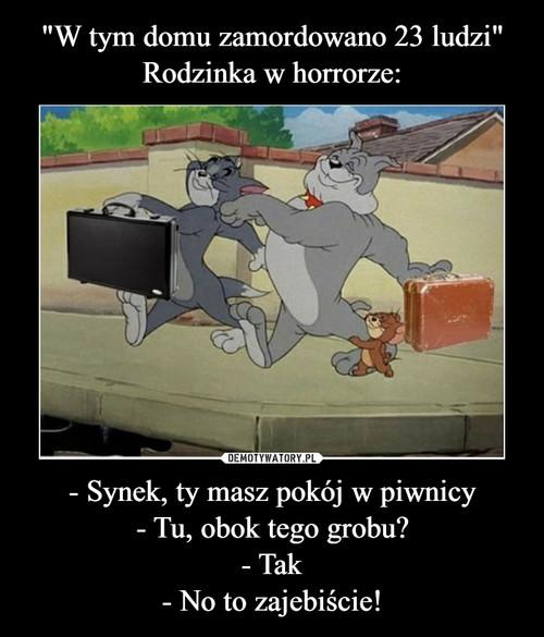 """""""W tym domu zamordowano 23 ludzi"""" Rodzinka w horrorze: - Synek, ty masz pokój w piwnicy - Tu, obok tego grobu? - Tak - No to zajebiście!"""
