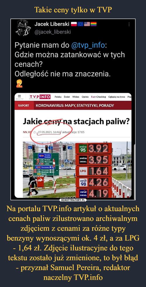 Takie ceny tylko w TVP Na portalu TVP.info artykuł o aktualnych cenach paliw zilustrowano archiwalnym zdjęciem z cenami za różne typy benzyny wynoszącymi ok. 4 zł, a za LPG - 1,64 zł. Zdjęcie ilustracyjne do tego tekstu zostało już zmienione, to był błąd - przyznał Samuel Pereira, redaktor naczelny TVP.info