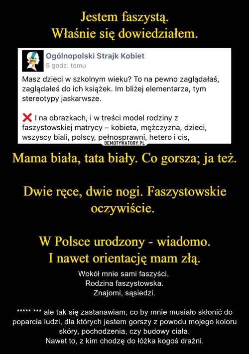 Jestem faszystą. Właśnie się dowiedziałem. Mama biała, tata biały. Co gorsza; ja też.  Dwie ręce, dwie nogi. Faszystowskie oczywiście.   W Polsce urodzony - wiadomo. I nawet orientację mam złą.