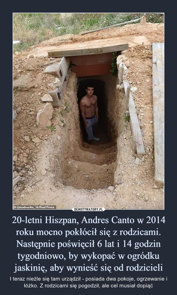 20-letni Hiszpan, Andres Canto w 2014 roku mocno pokłócił się z rodzicami. Następnie poświęcił 6 lat i 14 godzin tygodniowo, by wykopać w ogródku jaskinię, aby wynieść się od rodzicieli – I teraz nieźle się tam urządził - posiada dwa pokoje, ogrzewanie i łóżko. Z rodzicami się pogodził, ale cel musiał dopiąć
