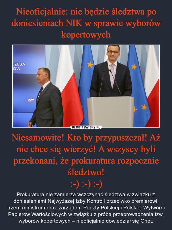Niesamowite! Kto by przypuszczał! Aż nie chce się wierzyć! A wszyscy byli przekonani, że prokuratura rozpocznie śledztwo!:-) :-) :-) – Prokuratura nie zamierza wszczynać śledztwa w związku z doniesieniami Najwyższej Izby Kontroli przeciwko premierowi, trzem ministrom oraz zarządom Poczty Polskiej i Polskiej Wytwórni Papierów Wartościowych w związku z próbą przeprowadzenia tzw. wyborów kopertowych – nieoficjalnie dowiedział się Onet.