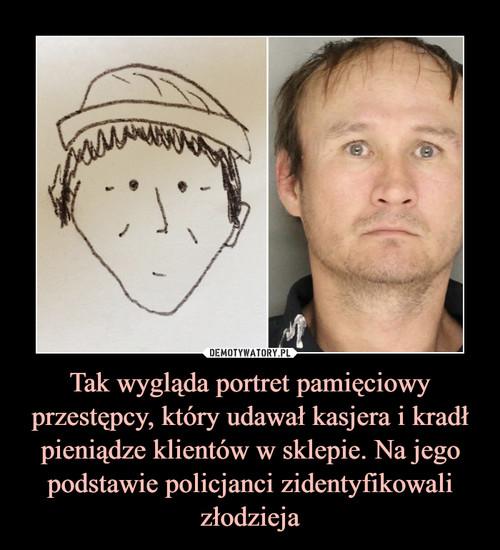 Tak wygląda portret pamięciowy przestępcy, który udawał kasjera i kradł pieniądze klientów w sklepie. Na jego podstawie policjanci zidentyfikowali złodzieja