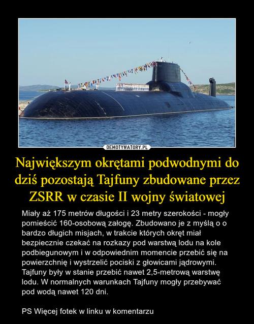 Największym okrętami podwodnymi do dziś pozostają Tajfuny zbudowane przez ZSRR w czasie II wojny światowej