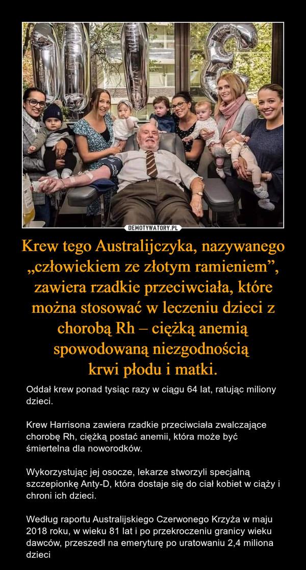 """Krew tego Australijczyka, nazywanego """"człowiekiem ze złotym ramieniem"""", zawiera rzadkie przeciwciała, które można stosować w leczeniu dzieci z chorobą Rh – ciężką anemią spowodowaną niezgodnością krwi płodu i matki. – Oddał krew ponad tysiąc razy w ciągu 64 lat, ratując miliony dzieci.Krew Harrisona zawiera rzadkie przeciwciała zwalczające chorobę Rh, ciężką postać anemii, która może być śmiertelna dla noworodków. Wykorzystując jej osocze, lekarze stworzyli specjalną szczepionkę Anty-D, która dostaje się do ciał kobiet w ciąży i chroni ich dzieci.Według raportu Australijskiego Czerwonego Krzyża w maju 2018 roku, w wieku 81 lat i po przekroczeniu granicy wieku dawców, przeszedł na emeryturę po uratowaniu 2,4 miliona dzieci"""