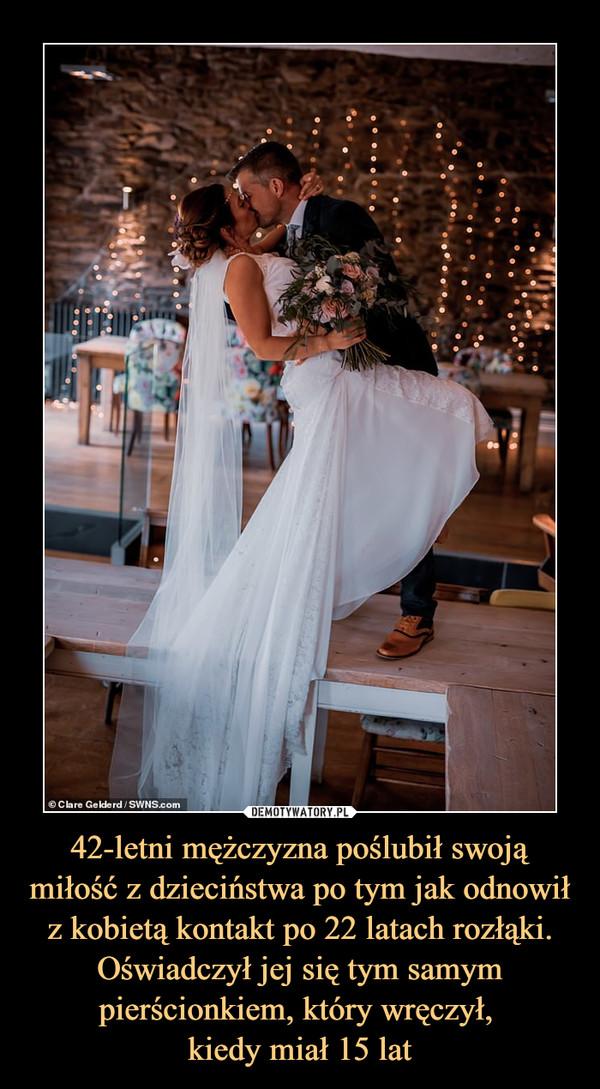 42-letni mężczyzna poślubił swoją miłość z dzieciństwa po tym jak odnowił z kobietą kontakt po 22 latach rozłąki. Oświadczył jej się tym samym pierścionkiem, który wręczył, kiedy miał 15 lat –