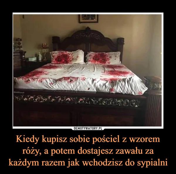 Kiedy kupisz sobie pościel z wzorem róży, a potem dostajesz zawału za każdym razem jak wchodzisz do sypialni –