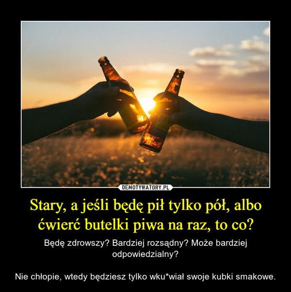 Stary, a jeśli będę pił tylko pół, albo ćwierć butelki piwa na raz, to co? – Będę zdrowszy? Bardziej rozsądny? Może bardziej odpowiedzialny?Nie chłopie, wtedy będziesz tylko wku*wiał swoje kubki smakowe.