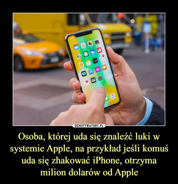 Osoba, której uda się znaleźć luki w systemie Apple, na przykład jeśli komuś uda się zhakować iPhone, otrzyma milion dolarów od Apple –
