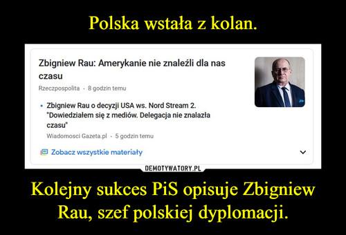 Polska wstała z kolan. Kolejny sukces PiS opisuje Zbigniew Rau, szef polskiej dyplomacji.