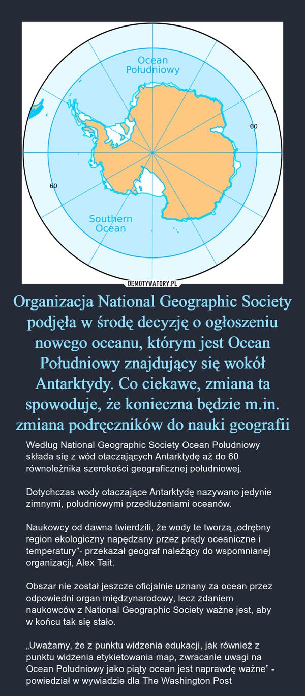 """Organizacja National Geographic Society podjęła w środę decyzję o ogłoszeniu nowego oceanu, którym jest Ocean Południowy znajdujący się wokół Antarktydy. Co ciekawe, zmiana ta spowoduje, że konieczna będzie m.in. zmiana podręczników do nauki geografii – Według National Geographic Society Ocean Południowy składa się z wód otaczających Antarktydę aż do 60 równoleżnika szerokości geograficznej południowej.Dotychczas wody otaczające Antarktydę nazywano jedynie zimnymi, południowymi przedłużeniami oceanów.Naukowcy od dawna twierdzili, że wody te tworzą """"odrębny region ekologiczny napędzany przez prądy oceaniczne i temperatury""""- przekazał geograf należący do wspomnianej organizacji, Alex Tait.Obszar nie został jeszcze oficjalnie uznany za ocean przez odpowiedni organ międzynarodowy, lecz zdaniem naukowców z National Geographic Society ważne jest, aby w końcu tak się stało.""""Uważamy, że z punktu widzenia edukacji, jak również z punktu widzenia etykietowania map, zwracanie uwagi na Ocean Południowy jako piąty ocean jest naprawdę ważne"""" - powiedział w wywiadzie dla The Washington Post"""