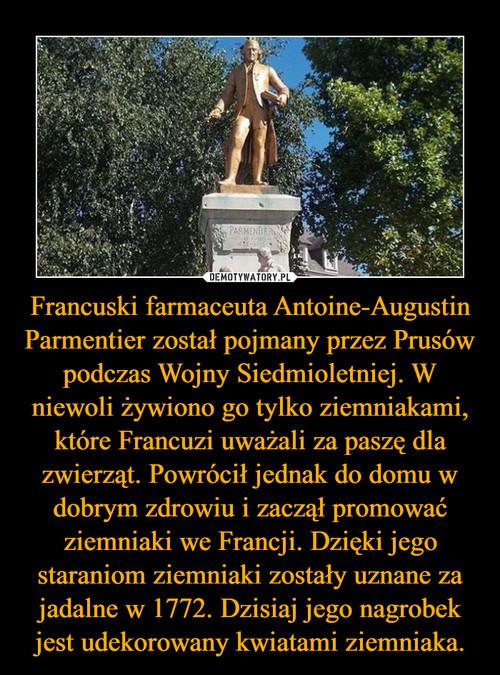 Francuski farmaceuta Antoine-Augustin Parmentier został pojmany przez Prusów podczas Wojny Siedmioletniej. W niewoli żywiono go tylko ziemniakami, które Francuzi uważali za paszę dla zwierząt. Powrócił jednak do domu w dobrym zdrowiu i zaczął promować ziemniaki we Francji. Dzięki jego staraniom ziemniaki zostały uznane za jadalne w 1772. Dzisiaj jego nagrobek jest udekorowany kwiatami ziemniaka.