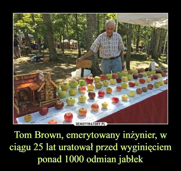 Tom Brown, emerytowany inżynier, w ciągu 25 lat uratował przed wyginięciem ponad 1000 odmian jabłek –