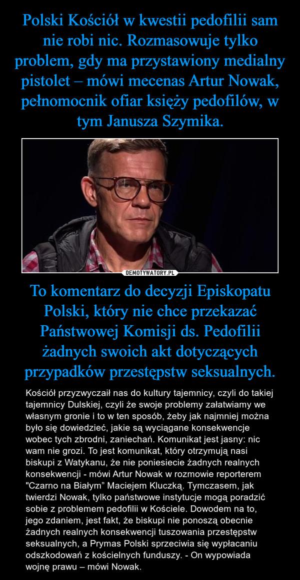 """To komentarz do decyzji Episkopatu Polski, który nie chce przekazać Państwowej Komisji ds. Pedofilii żadnych swoich akt dotyczących przypadków przestępstw seksualnych. – Kościół przyzwyczaił nas do kultury tajemnicy, czyli do takiej tajemnicy Dulskiej, czyli że swoje problemy załatwiamy we własnym gronie i to w ten sposób, żeby jak najmniej można było się dowiedzieć, jakie są wyciągane konsekwencje wobec tych zbrodni, zaniechań. Komunikat jest jasny: nic wam nie grozi. To jest komunikat, który otrzymują nasi biskupi z Watykanu, że nie poniesiecie żadnych realnych konsekwencji - mówi Artur Nowak w rozmowie reporterem """"Czarno na Białym"""" Maciejem Kluczką. Tymczasem, jak twierdzi Nowak, tylko państwowe instytucje mogą poradzić sobie z problemem pedofilii w Kościele. Dowodem na to, jego zdaniem, jest fakt, że biskupi nie ponoszą obecnie żadnych realnych konsekwencji tuszowania przestępstw seksualnych, a Prymas Polski sprzeciwia się wypłacaniu odszkodowań z kościelnych funduszy. - On wypowiada wojnę prawu – mówi Nowak."""