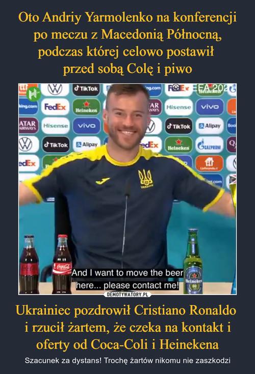 Oto Andriy Yarmolenko na konferencji po meczu z Macedonią Północną, podczas której celowo postawił  przed sobą Colę i piwo Ukrainiec pozdrowił Cristiano Ronaldo  i rzucił żartem, że czeka na kontakt i oferty od Coca-Coli i Heinekena