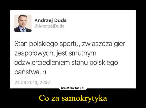 Co za samokrytyka –  f-     Andrzej Dudaw @AndrzejDudaStan polskiego sportu, zwłaszcza gierzespołowych, jest smutnymodzwierciedleniem stanu polskiegopaństwa.:(24.09.2013, 22:51