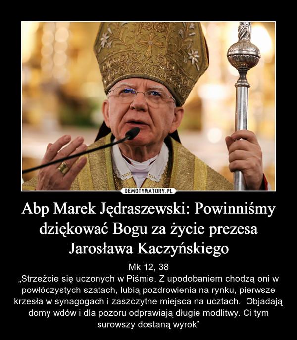 """Abp Marek Jędraszewski: Powinniśmy dziękować Bogu za życie prezesa Jarosława Kaczyńskiego – Mk 12, 38""""Strzeżcie się uczonych w Piśmie. Z upodobaniem chodzą oni w powłóczystych szatach, lubią pozdrowienia na rynku, pierwsze krzesła w synagogach i zaszczytne miejsca na ucztach.  Objadają domy wdów i dla pozoru odprawiają długie modlitwy. Ci tym surowszy dostaną wyrok"""""""