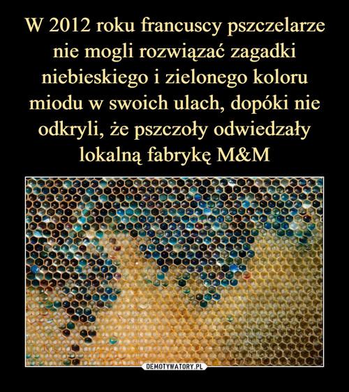 W 2012 roku francuscy pszczelarze nie mogli rozwiązać zagadki niebieskiego i zielonego koloru miodu w swoich ulach, dopóki nie odkryli, że pszczoły odwiedzały lokalną fabrykę M&M