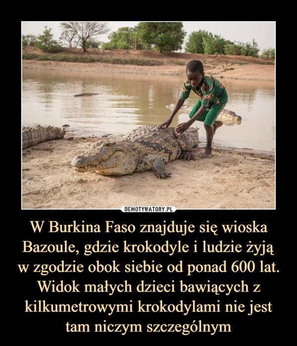 W Burkina Faso znajduje się wioska Bazoule, gdzie krokodyle i ludzie żyjąw zgodzie obok siebie od ponad 600 lat. Widok małych dzieci bawiących z kilkumetrowymi krokodylami nie jest tam niczym szczególnym –