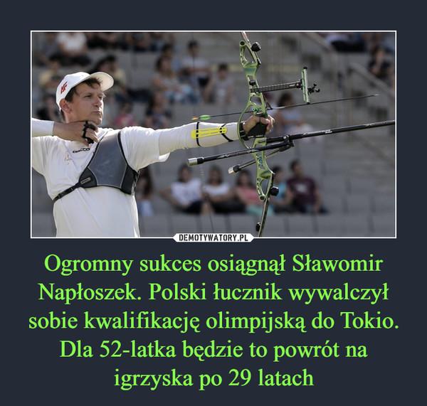 Ogromny sukces osiągnął Sławomir Napłoszek. Polski łucznik wywalczył sobie kwalifikację olimpijską do Tokio. Dla 52-latka będzie to powrót na igrzyska po 29 latach –