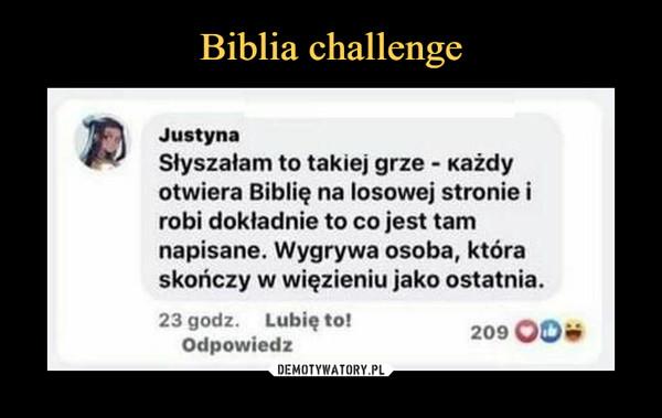 –  JustynaSłyszałam to takiej grze - Każdyotwiera Biblię na losowej stronie irobi dokładnie to co jest tamnapisane. Wygrywa osoba, któraskończy w więzieniu jako ostatnia.