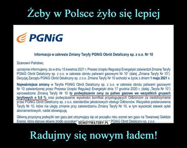 """Radujmy się nowym ładem! –  <Ś PGNiGInformacja w zakresie Zmiany Taryfy PGNiG Obrót Detaliczny sp. z o.o. Nr 10Szanowni Państwo,uprzejmie informujemy, że w dniu 15 kwietnia 2021 r. Prezes Urzędu Regulacji Energetyki zatwierdził Zmianę TaryfyPGNiG Obrót Detaliczny sp. z o.o. w zakresie obrotu paliwami gazowymi Nr 101 (dalej """"Zmiana Taryfy Nr 10"""").Decyzją Zarządu PGNiG Obrót Detaliczny sp. z o.o. Zmiana Taryfy Nr 10 wchodzi w życie z dniem 1 maja 2021 r.Najważniejsze zmiany w Taryfie PGNiG Obrót Detaliczny sp. z o.o. w zakresie obrotu paliwami gazowymiNr 10 zatwierdzonej przez Prezesa Urzędu Regulacji Energetyki dnia 17 grudnia 2020 r. (dalej """"Taryfa Nr 10"""")wprowadzone Zmianą Taryfy Nr 10 to podwyższenie ceny za paliwo gazowe we wszystkich grupachtaryfowych o 5,6 % oraz podwyższenie wysokości bonifikat przysługujących Odbiorcom za niedotrzymanieprzez PGNiG Obrót Detaliczny sp. z o.o. standardów jakościowych obsługi Odbiorców. Wszystkie postanowieniaTaryfy Nr 10, które nie uległy zmianie przy zatwierdzeniu Zmiany Taryfy Nr 10, w tym wysokość stawek opłatabonamentowych, nadal obowiązują.Główną przyczyną podwyżki cen gazu jest utrzymujący się od początku roku wzrost cen gazu na Towarowej GiełdzieEneraii. która stanowi ałówne źródło oozvskania oaliwa aazoweao orzez PGNiG Obrót Detaliczny sd. z o.o."""