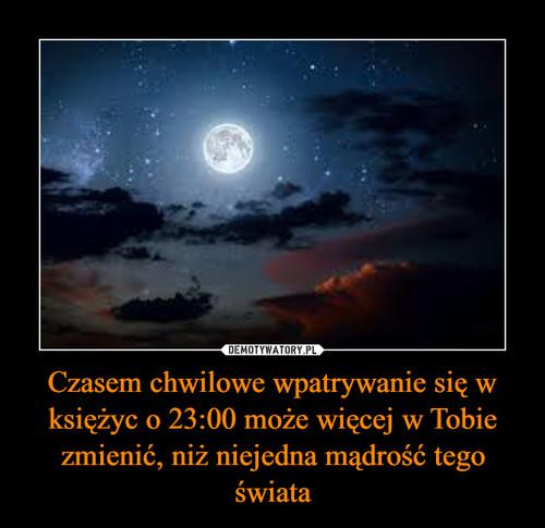 Czasem chwilowe wpatrywanie się w księżyc o 23:00 może więcej w Tobie zmienić, niż niejedna mądrość tego świata