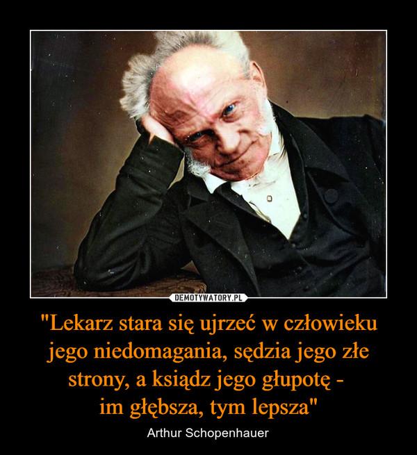 """""""Lekarz stara się ujrzeć w człowieku jego niedomagania, sędzia jego złe strony, a ksiądz jego głupotę - im głębsza, tym lepsza"""" – Arthur Schopenhauer"""