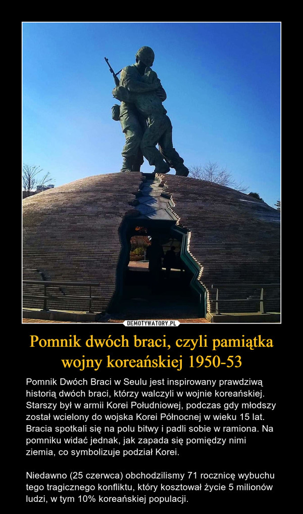 Pomnik dwóch braci, czyli pamiątka wojny koreańskiej 1950-53 – Pomnik Dwóch Braci w Seulu jest inspirowany prawdziwą historią dwóch braci, którzy walczyli w wojnie koreańskiej. Starszy był w armii Korei Południowej, podczas gdy młodszy został wcielony do wojska Korei Północnej w wieku 15 lat. Bracia spotkali się na polu bitwy i padli sobie w ramiona. Na pomniku widać jednak, jak zapada się pomiędzy nimi ziemia, co symbolizuje podział Korei.Niedawno (25 czerwca) obchodzilismy 71 rocznicę wybuchu tego tragicznego konfliktu, który kosztował życie 5 milionów ludzi, w tym 10% koreańskiej populacji.