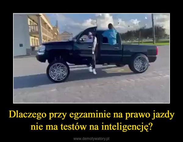 Dlaczego przy egzaminie na prawo jazdy nie ma testów na inteligencję? –
