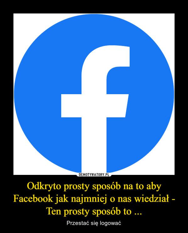 Odkryto prosty sposób na to aby Facebook jak najmniej o nas wiedział - Ten prosty sposób to ... – Przestać się logować