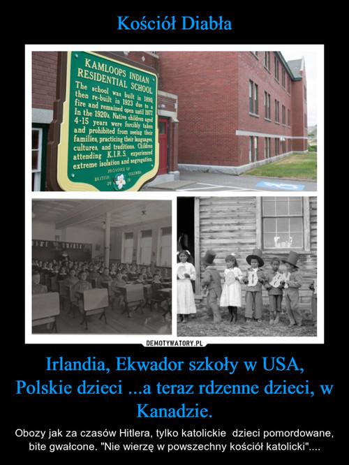 Kościół Diabła Irlandia, Ekwador szkoły w USA, Polskie dzieci ...a teraz rdzenne dzieci, w Kanadzie.