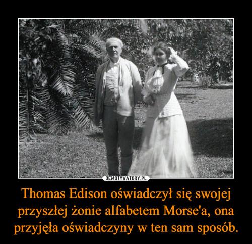 Thomas Edison oświadczył się swojej przyszłej żonie alfabetem Morse'a, ona przyjęła oświadczyny w ten sam sposób.