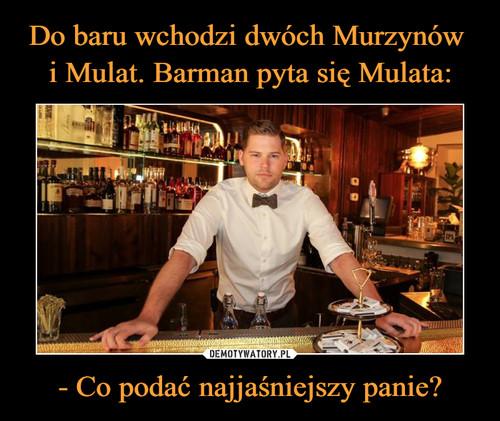 Do baru wchodzi dwóch Murzynów  i Mulat. Barman pyta się Mulata: - Co podać najjaśniejszy panie?