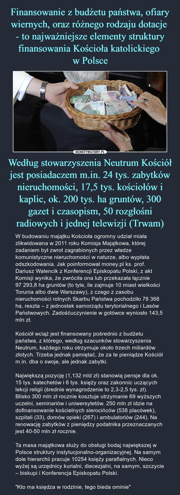 """Według stowarzyszenia Neutrum Kościół jest posiadaczem m.in. 24 tys. zabytków nieruchomości, 17,5 tys. kościołów i kaplic, ok. 200 tys. ha gruntów, 300 gazet i czasopism, 50 rozgłośni radiowych i jednej telewizji (Trwam) – W budowaniu majątku Kościoła ogromny udział miała zlikwidowana w 2011 roku Komisja Majątkowa, której zadaniem był zwrot zagrabionych przez władze komunistyczne nieruchomości w naturze, albo wypłata odszkodowania. Jak poinformował money.pl ks. prof. Dariusz Walencik z Konferencji Episkopatu Polski, z akt Komisji wynika, że zwróciła ona lub przekazała łącznie 97 293,8 ha gruntów (to tyle, ile zajmuje 10 miast wielkości Torunia albo dwie Warszawy), z czego z zasobu nieruchomości rolnych Skarbu Państwa pochodziło 78 368 ha, reszta – z jednostek samorządu terytorialnego i Lasów Państwowych. Zadośćuczynienie w gotówce wyniosło 143,5 mln zł.Kościół wciąż jest finansowany pośrednio z budżetu państwa, z którego, według szacunków stowarzyszenia Neutrum, każdego roku otrzymuje około trzech miliardów złotych. Trzeba jednak pamiętać, że za te pieniądze Kościół m.in. dba o swoje, ale jednak zabytki.Największą pozycję (1,132 mld zł) stanowią pensje dla ok. 15 tys. katechetów i 6 tys. księży oraz zakonnic uczących lekcji religii (średnie wynagrodzenie to 2,3-2,5 tys. zł).Blisko 300 mln zł rocznie kosztuje utrzymanie 69 wyższych uczelni, seminariów i uniwersytetów. 250 mln zł idzie na dofinansowanie kościelnych sierocińców (538 placówek), szpitali (33), domów opieki (267) i ambulatoriów (244). Na renowację zabytków z pieniędzy podatnika przeznaczanych jest 40-50 mln zł rocznie. Ta masa majątkowa służy do obsługi bodaj największej w Polsce struktury instytucjonalno-organizacyjnej. Na samym dole hierarchii pracuje 10254 księży parafialnych. Nieco wyżej są urzędnicy kurialni, diecezjalni, na samym, szczycie – biskupi i Konferencja Episkopatu Polski.""""Kto ma księdza w rodzinie, tego bieda ominie"""""""