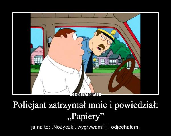 """Policjant zatrzymał mnie i powiedział: """"Papiery"""" – ja na to: """"Nożyczki, wygrywam!"""". I odjechałem."""