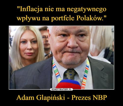 """""""Inflacja nie ma negatywnego wpływu na portfele Polaków."""" Adam Glapiński - Prezes NBP"""
