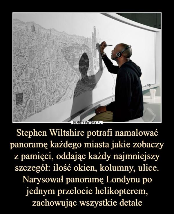 Stephen Wiltshire potrafi namalować panoramę każdego miasta jakie zobaczy z pamięci, oddając każdy najmniejszy szczegół: ilość okien, kolumny, ulice. Narysował panoramę Londynu po jednym przelocie helikopterem, zachowując wszystkie detale –