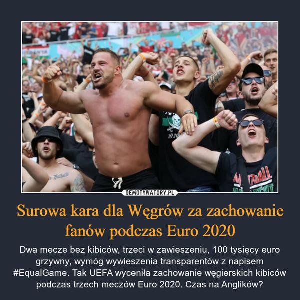 Surowa kara dla Węgrów za zachowanie fanów podczas Euro 2020 – Dwa mecze bez kibiców, trzeci w zawieszeniu, 100 tysięcy euro grzywny, wymóg wywieszenia transparentów z napisem #EqualGame. Tak UEFA wyceniła zachowanie węgierskich kibiców podczas trzech meczów Euro 2020. Czas na Anglików?