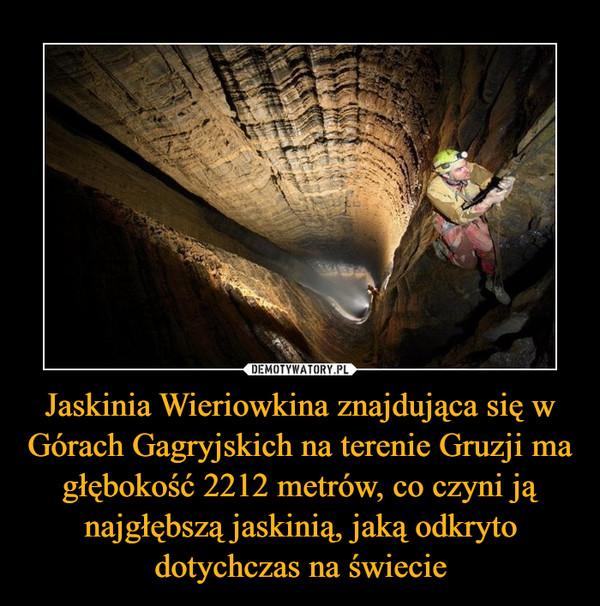 Jaskinia Wieriowkina znajdująca się w Górach Gagryjskich na terenie Gruzji ma głębokość 2212 metrów, co czyni ją najgłębszą jaskinią, jaką odkryto dotychczas na świecie –