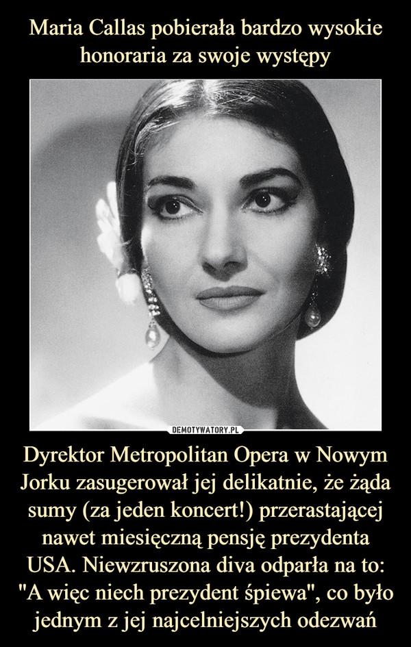 Dyrektor Metropolitan Opera w Nowym Jorku zasugerował jej delikatnie, że żąda sumy (za jeden koncert!) przerastającej nawet miesięczną pensję prezydenta USA. Niewzruszona diva odparła na to: ''A więc niech prezydent śpiewa'', co było jednym z jej najcelniejszych odezwań –