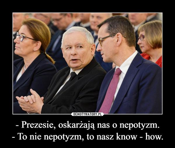 - Prezesie, oskarżają nas o nepotyzm.- To nie nepotyzm, to nasz know - how. –