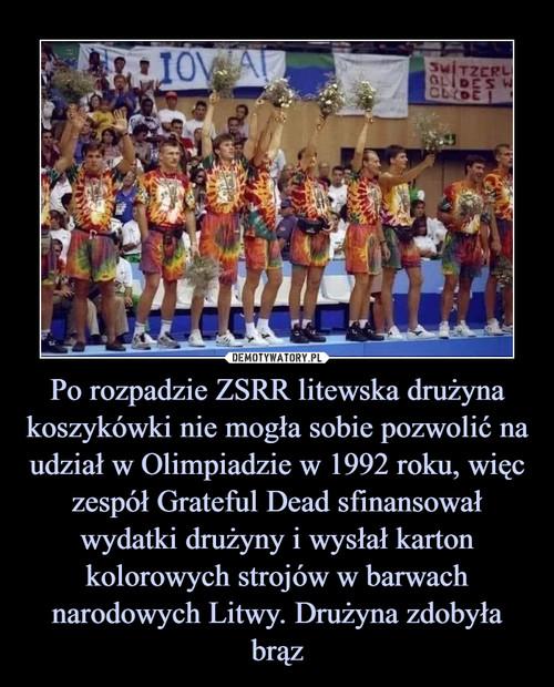 Po rozpadzie ZSRR litewska drużyna koszykówki nie mogła sobie pozwolić na udział w Olimpiadzie w 1992 roku, więc zespół Grateful Dead sfinansował wydatki drużyny i wysłał karton kolorowych strojów w barwach narodowych Litwy. Drużyna zdobyła brąz
