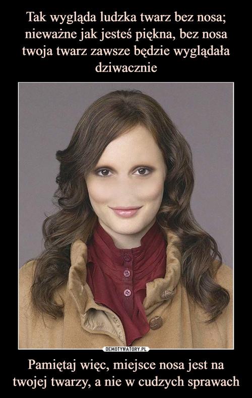 Tak wygląda ludzka twarz bez nosa; nieważne jak jesteś piękna, bez nosa twoja twarz zawsze będzie wyglądała dziwacznie Pamiętaj więc, miejsce nosa jest na twojej twarzy, a nie w cudzych sprawach