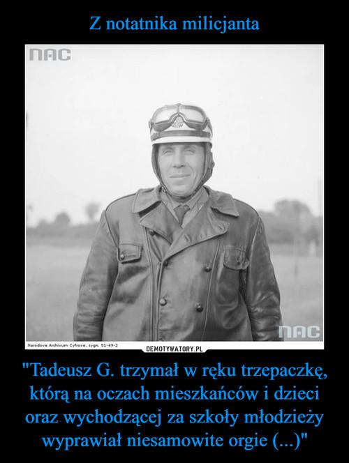 """Z notatnika milicjanta """"Tadeusz G. trzymał w ręku trzepaczkę, którą na oczach mieszkańców i dzieci oraz wychodzącej za szkoły młodzieży wyprawiał niesamowite orgie (...)"""""""