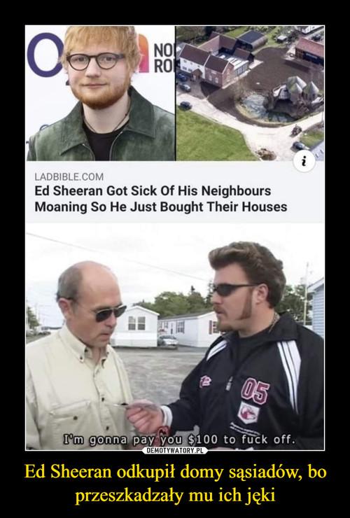 Ed Sheeran odkupił domy sąsiadów, bo przeszkadzały mu ich jęki