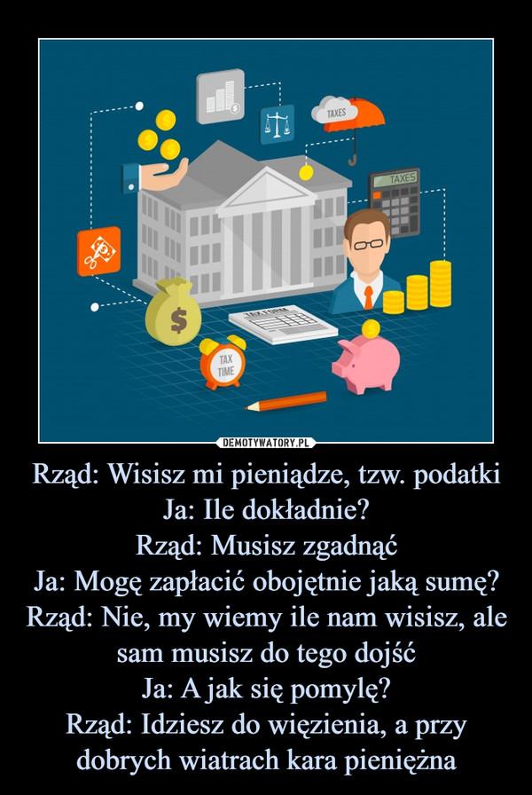 Rząd: Wisisz mi pieniądze, tzw. podatkiJa: Ile dokładnie?Rząd: Musisz zgadnąćJa: Mogę zapłacić obojętnie jaką sumę?Rząd: Nie, my wiemy ile nam wisisz, ale sam musisz do tego dojśćJa: A jak się pomylę?Rząd: Idziesz do więzienia, a przy dobrych wiatrach kara pieniężna –