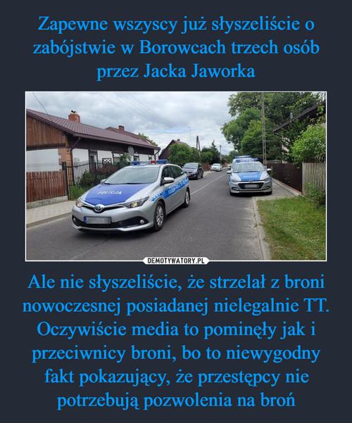 Zapewne wszyscy już słyszeliście o zabójstwie w Borowcach trzech osób przez Jacka Jaworka Ale nie słyszeliście, że strzelał z broni nowoczesnej posiadanej nielegalnie TT. Oczywiście media to pominęły jak i przeciwnicy broni, bo to niewygodny fakt pokazujący, że przestępcy nie potrzebują pozwolenia na broń