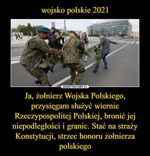 Ja, żołnierz Wojska Polskiego, przysięgam służyć wiernie Rzeczypospolitej Polskiej, bronić jej niepodległości i granic. Stać na straży Konstytucji, strzec honoru żołnierza polskiego –
