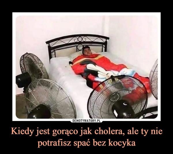 Kiedy jest gorąco jak cholera, ale ty nie potrafisz spać bez kocyka –