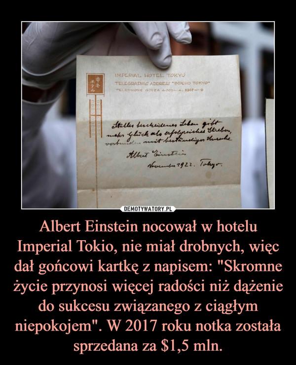 """Albert Einstein nocował w hotelu Imperial Tokio, nie miał drobnych, więc dał gońcowi kartkę z napisem: """"Skromne życie przynosi więcej radości niż dążenie do sukcesu związanego z ciągłym niepokojem"""". W 2017 roku notka została sprzedana za $1,5 mln. –"""